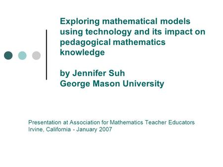 Exploring mathematical models using technology and its impact on pedagogical mathematics knowledge by Jennifer Suh George Mason University Presentation.