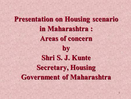 Presentation on Housing scenario in Maharashtra : Areas of concern by Shri S. J. Kunte Secretary, Housing Government of Maharashtra.