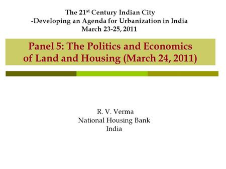 Panel 5: The Politics and Economics of Land and Housing (March 24, 2011) R. V. Verma National Housing Bank India The 21 st Century Indian City -Developing.