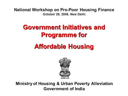 Government Initiatives and Programme for Affordable Housing Ministry of Housing & Urban Poverty Alleviation Government of India National Workshop on Pro-Poor.