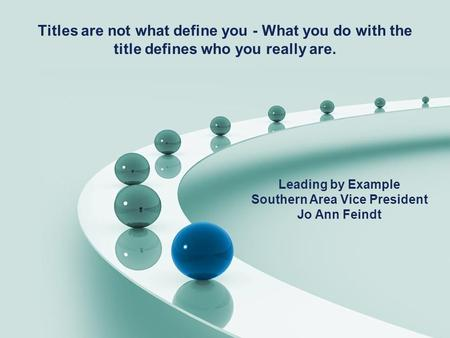 Titles are not what define you - What you do with the title defines who you really are. Leading by Example Southern Area Vice President Jo Ann Feindt.