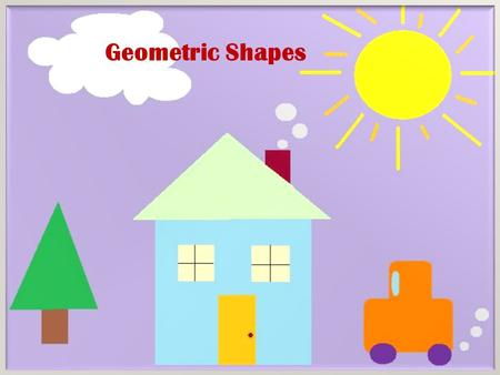 Geometric Shapes. 2D SHAPES I KNOW Here are the 2D shapes That I know Shapes! Tall and Short Skinny and Wide You can tell what shape you are looking at.