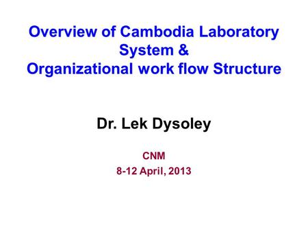 Overview of Cambodia Laboratory System & Organizational work flow Structure Dr. Lek Dysoley CNM 8-12 April, 2013.