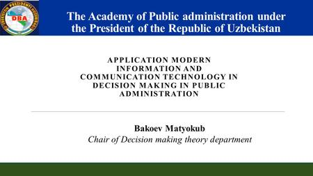 The Academy of Public administration under the President of the Republic of Uzbekistan APPLICATION MODERN INFORMATION AND COMMUNICATION TECHNOLOGY IN DECISION.