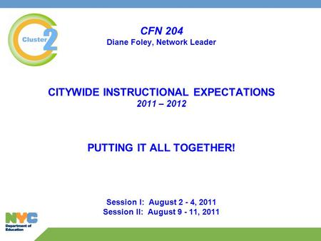 CFN 204 Diane Foley, Network Leader CITYWIDE INSTRUCTIONAL EXPECTATIONS 2011 – 2012 PUTTING IT ALL TOGETHER! Session I: August 2 - 4, 2011 Session II: