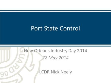 Port State Control New Orleans Industry Day 2014 22 May 2014 LCDR Nick Neely.