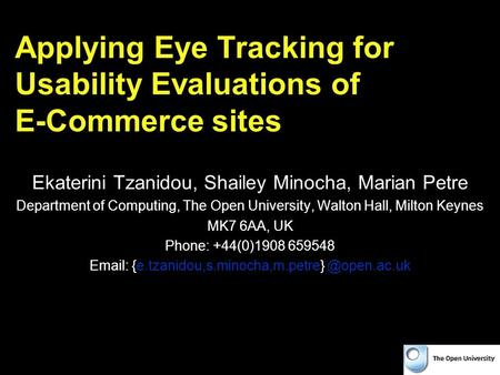 Applying Eye Tracking for Usability Evaluations of E-Commerce sites Ekaterini Tzanidou, Shailey Minocha, Marian Petre Department of Computing, The Open.