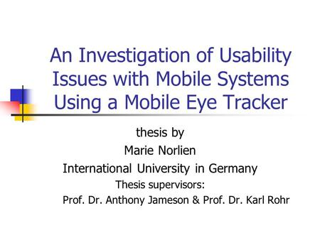 An Investigation of Usability Issues with Mobile Systems Using a Mobile Eye Tracker thesis by Marie Norlien International University in Germany Thesis.
