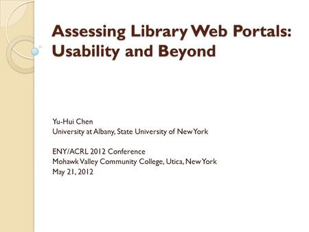 Assessing Library Web Portals: Usability and Beyond Yu-Hui Chen University at Albany, State University of New York ENY/ACRL 2012 Conference Mohawk Valley.