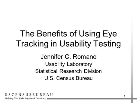 1 The Benefits of Using Eye Tracking in Usability Testing Jennifer C. Romano Usability Laboratory Statistical Research Division U.S. Census Bureau.
