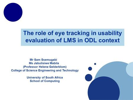 The role of eye tracking in usability evaluation of LMS in ODL context Mr Sam Ssemugabi Ms Jabulisiwe Mabila (Professor Helene Gelderblom) College of Science.