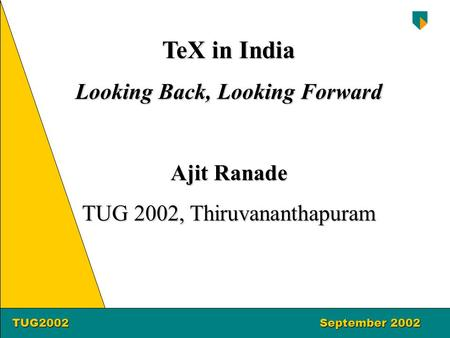 TUG2002September 2002 TUG2002September 2002 TeX in India Looking Back, Looking Forward Ajit Ranade TUG 2002, Thiruvananthapuram.