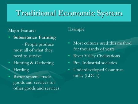 Traditional Economic System Major Features Subsistence Farming - People produce most all of what they need to survive Hunting & Gathering Herding Barter.