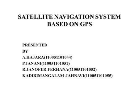 SATELLITE NAVIGATION SYSTEM BASED ON GPS PRESENTED BY A.HAJARA(110051101044) P.JANANI(110051101051) R.JANOFER FERHANA(110051101052) KADIRIMANGALAM JAHNAVI(110051101055)