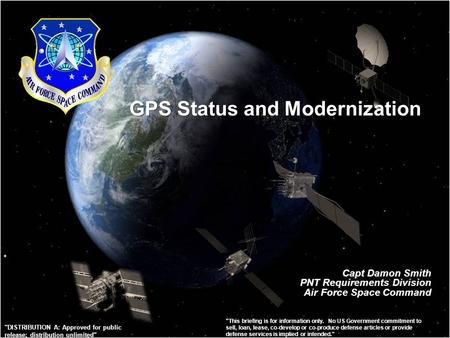 GPS Status and Modernization Capt Damon Smith PNT Requirements Division Air Force Space Command This briefing is for information only. No US Government.