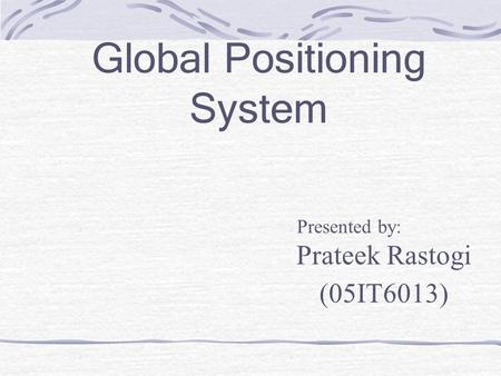 Global Positioning System Presented by: Prateek Rastogi (05IT6013)