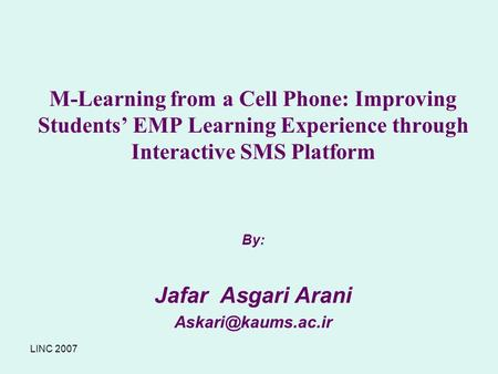 LINC 2007 M-Learning from a Cell Phone: Improving Students' EMP Learning Experience through Interactive SMS Platform By: Jafar Asgari Arani
