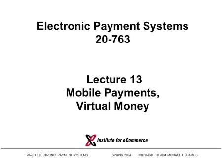 20-763 ELECTRONIC PAYMENT SYSTEMS SPRING 2004COPYRIGHT © 2004 MICHAEL I. SHAMOS Electronic Payment Systems 20-763 Lecture 13 Mobile Payments, Virtual.