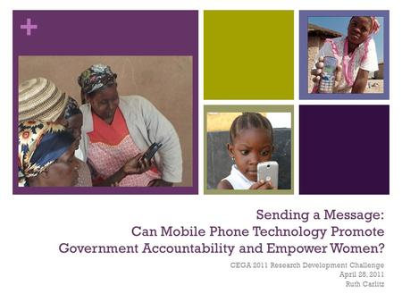 + Sending a Message: Can Mobile Phone Technology Promote Government Accountability and Empower Women? CEGA 2011 Research Development Challenge April 28,