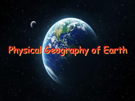 Physical Geography of Earth. Day and Night The Earth travels around the sun in an oval-shaped orbit It takes 365 ¼ days for the Earth to make one complete.