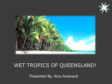WET TROPICS OF QUEENSLAND! Presented By: Amy Arsenault.