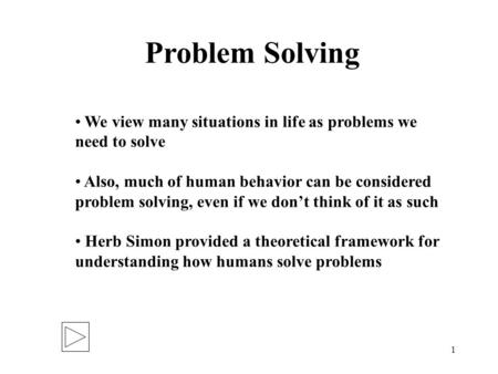 1 Problem Solving We view many situations in life as problems we need to solve Also, much of human behavior can be considered problem solving, even if.