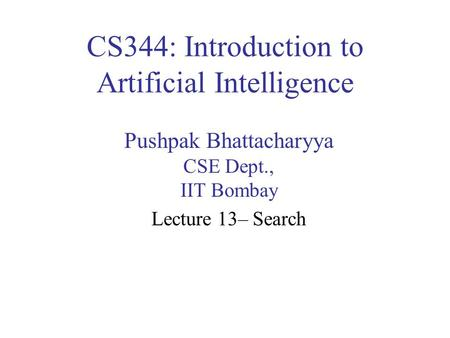 CS344: Introduction to Artificial Intelligence Pushpak Bhattacharyya CSE Dept., IIT Bombay Lecture 13– Search.