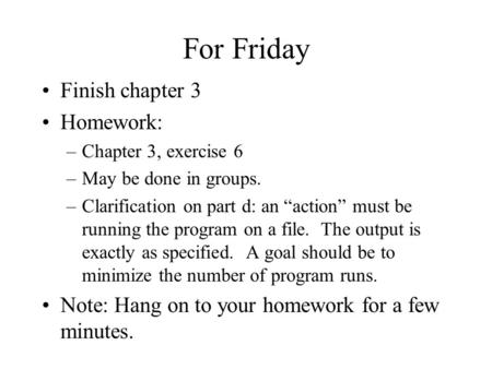 "For Friday Finish chapter 3 Homework: –Chapter 3, exercise 6 –May be done in groups. –Clarification on part d: an ""action"" must be running the program."