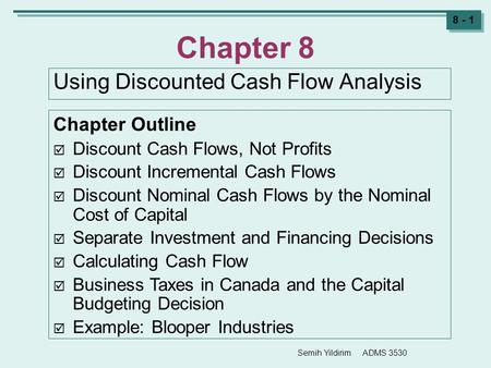 Semih Yildirim ADMS 3530 8 - 1 Chapter 8 Using Discounted Cash Flow Analysis Chapter Outline  Discount Cash Flows, Not Profits  Discount Incremental.