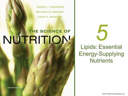© 2011 Pearson Education, Inc. 5 Lipids: Essential Energy-Supplying Nutrients.