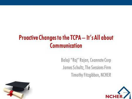 "Proactive Changes to the TCPA – It's All about Communication Balaji ""Raj"" Rajan, Ceannate Corp James Schultz, The Sessions Firm Timothy Fitzgibbon, NCHER."