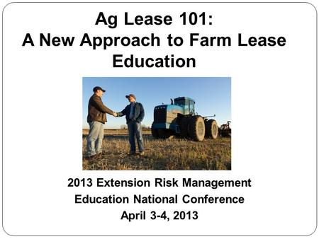 Ag Lease 101: A New Approach to Farm Lease Education 2013 Extension Risk Management Education National Conference April 3-4, 2013.