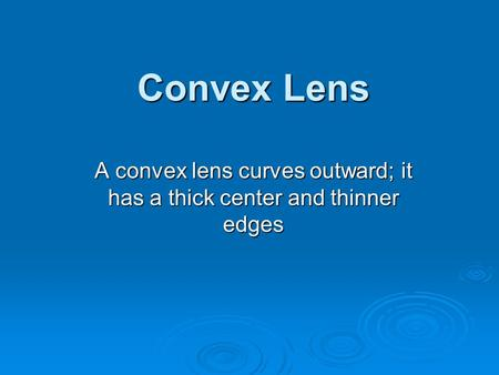Convex Lens A convex lens curves outward; it has a thick center and thinner edges.