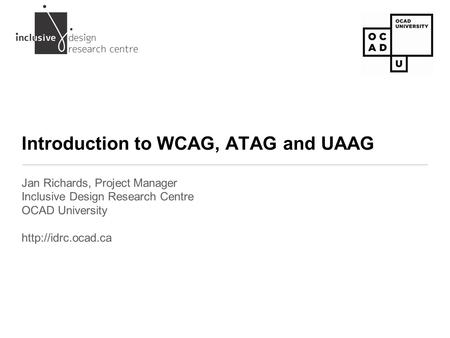 Introduction to WCAG, ATAG and UAAG Jan Richards, Project Manager Inclusive Design Research Centre OCAD University