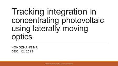 Tracking integration in concentrating photovoltaic using laterally moving optics HONGZHANG MA DEC. 12. 2013 OPTI521 INTRODUCTORY OPTO-MECHANICAL ENGINEERING.