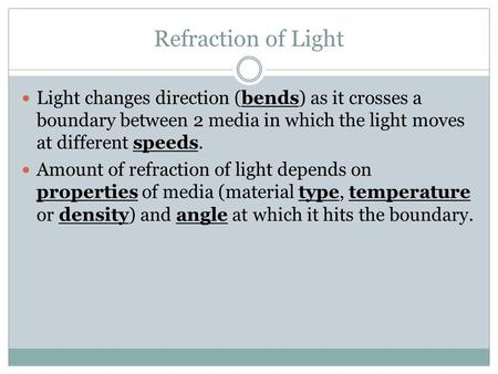 Refraction of Light Light changes direction (bends) as it crosses a boundary between 2 media in which the light moves at different speeds. Amount of refraction.