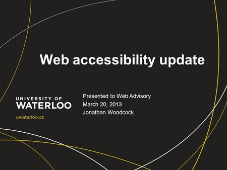 Web accessibility update Presented to Web Advisory March 20, 2013 Jonathan Woodcock.