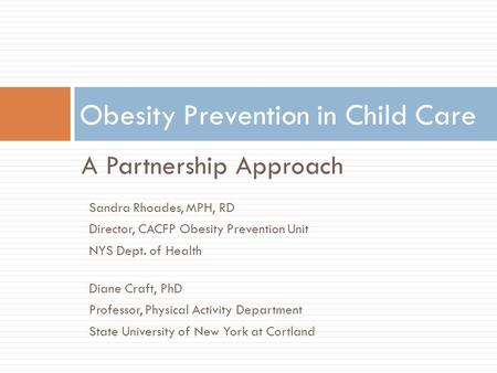 A Partnership Approach Obesity Prevention in Child Care Sandra Rhoades, MPH, RD Director, CACFP Obesity Prevention Unit NYS Dept. of Health Diane Craft,