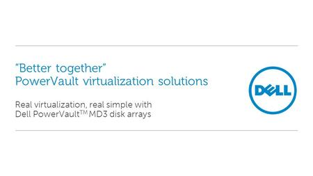 """Better together"" PowerVault virtualization solutions Real virtualization, real simple with Dell PowerVault TM MD3 disk arrays."
