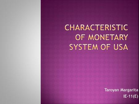 Taroyan Margarita IE-11(E).  History of the monetary system  Importance and value of the dollar  Bank regulation in the United States  Monetary.