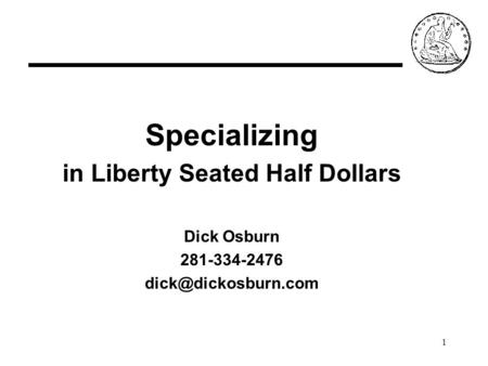 1 Specializing in Liberty Seated Half Dollars Dick Osburn 281-334-2476