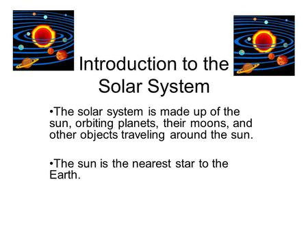 Introduction to the Solar System The solar system is made up of the sun, orbiting planets, their moons, and other objects traveling around the sun. The.