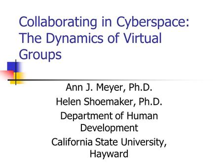 Collaborating in Cyberspace: The Dynamics of Virtual Groups Ann J. Meyer, Ph.D. Helen Shoemaker, Ph.D. Department of Human Development California State.