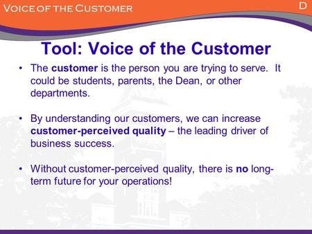 Tool: Voice of the Customer The customer is the person you are trying to serve. It could be students, parents, the Dean, or other departments. By understanding.