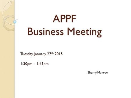 APPF Business Meeting Tuesday, January 27 th 2015 1:30pm – 1:45pm Sherry Munroe.