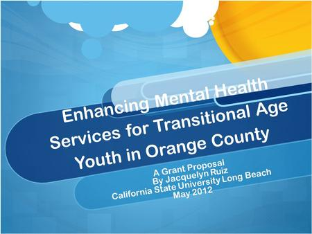 Enhancing Mental Health Services for Transitional Age Youth in Orange County A Grant Proposal By Jacquelyn Ruiz California State University Long Beach.