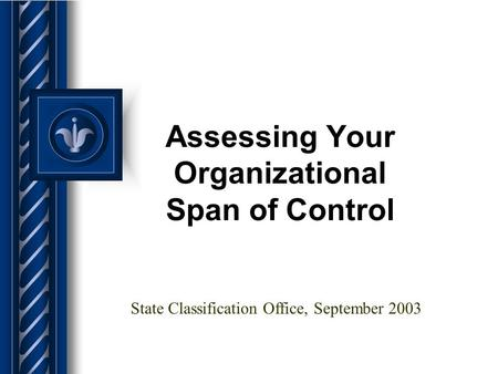 Assessing Your Organizational Span of Control State Classification Office, September 2003.