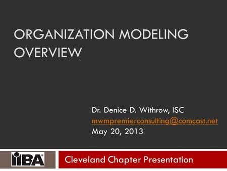 ORGANIZATION MODELING OVERVIEW Dr. Denice D. Withrow, ISC May 20, 2013 Cleveland Chapter Presentation.