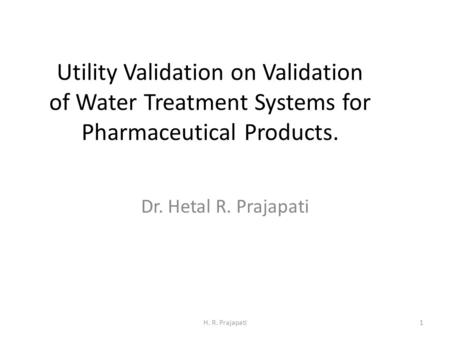 Utility Validation on Validation of Water Treatment Systems for Pharmaceutical Products. Dr. Hetal R. Prajapati H. R. Prajapati1.