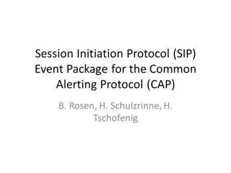 Session Initiation Protocol (SIP) Event Package for the Common Alerting Protocol (CAP) B. Rosen, H. Schulzrinne, H. Tschofenig.